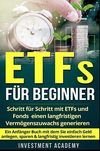 ETFs für Beginner:: Schritt für Schritt mit ETF und Fonds einen langfristigen Vermögenszuwachs generieren – Ein Anfänger Buch mit dem Sie einfach Geld anlegen, sparen & langfristig investieren lernen