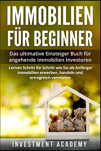 Immobilien für Beginner:: Das ultimative Einsteiger Buch für angehende Immobilien Investoren – Lerne Schritt für Schritt wie Sie als Anfänger Immobilien erwerben, handeln und ertragreich vermieten